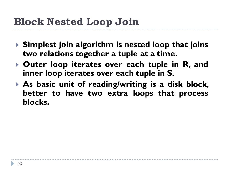 Block Nested Loop Join Simplest join algorithm is nested loop that joins two relations together a tuple at a time.