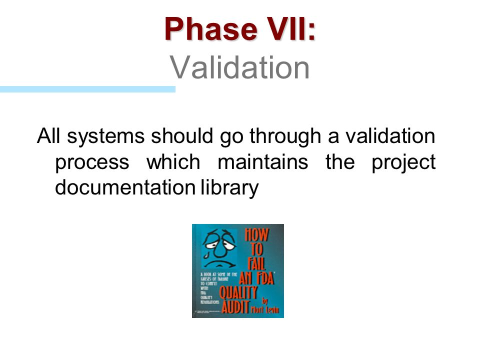Phase VII: Validation All systems should go through a validation process which maintains the project documentation library.