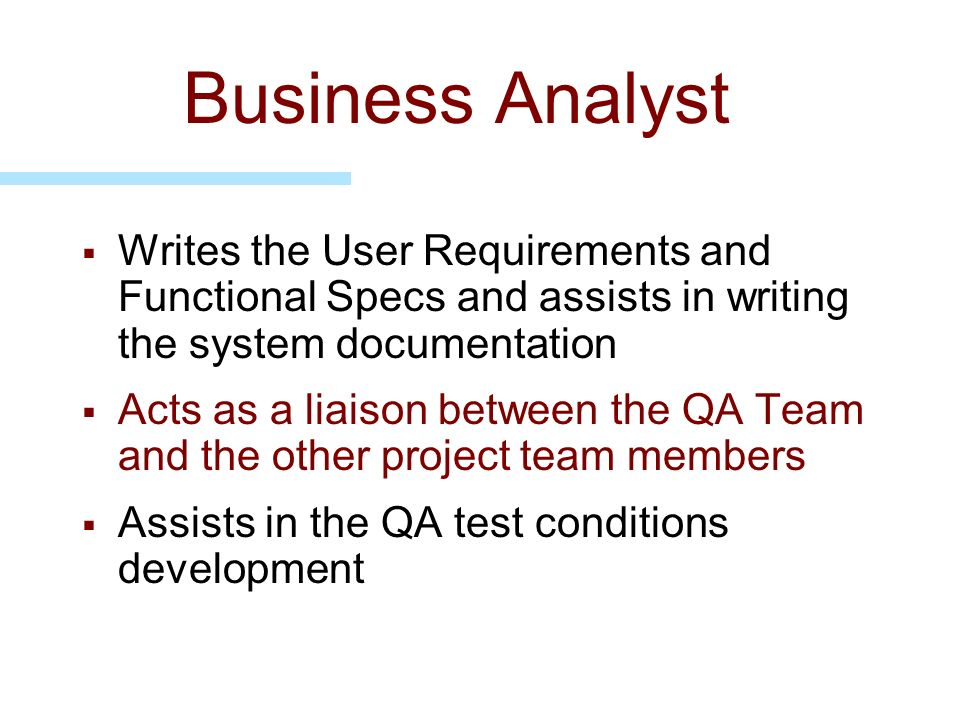 Business Analyst Writes the User Requirements and Functional Specs and assists in writing the system documentation.