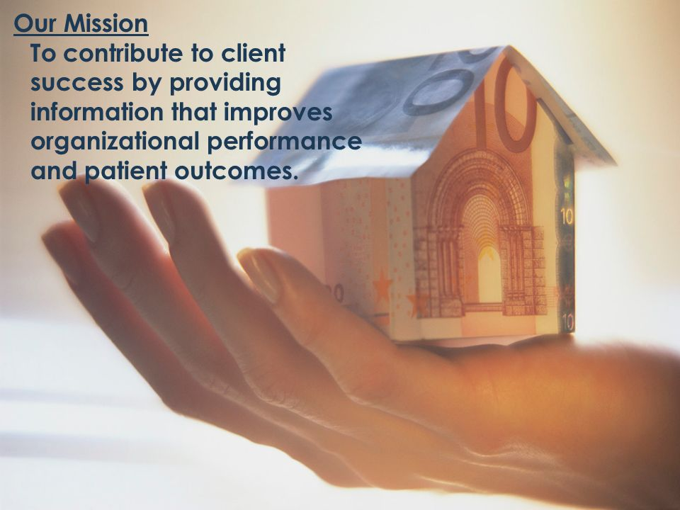 Our MissionTo contribute to client success by providing information that improves organizational performance and patient outcomes.