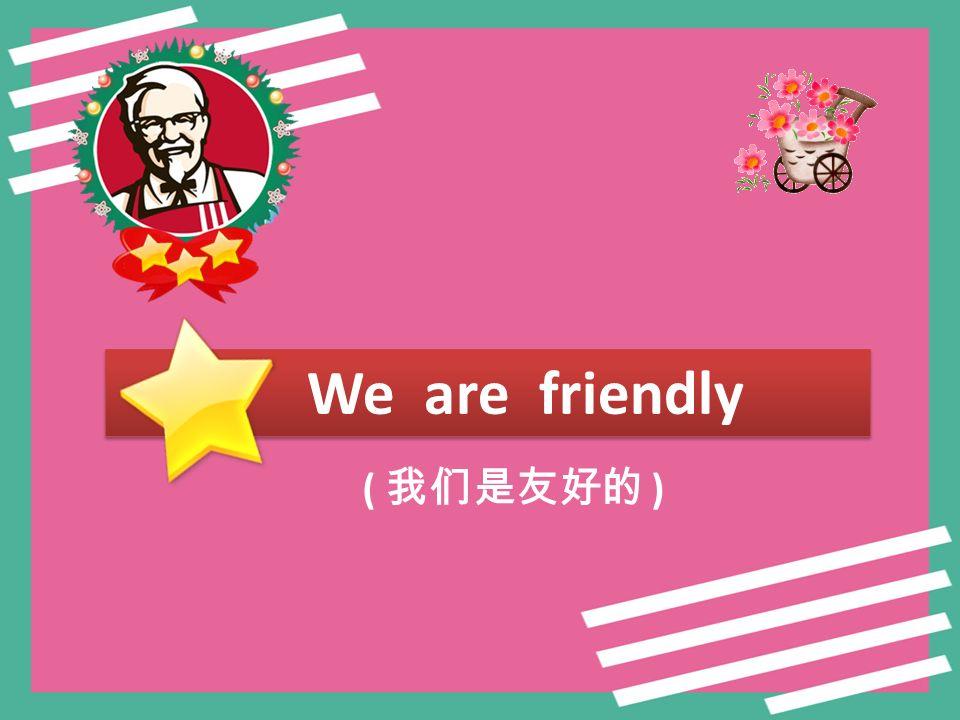 We are friendly ( 我们是友好的 )