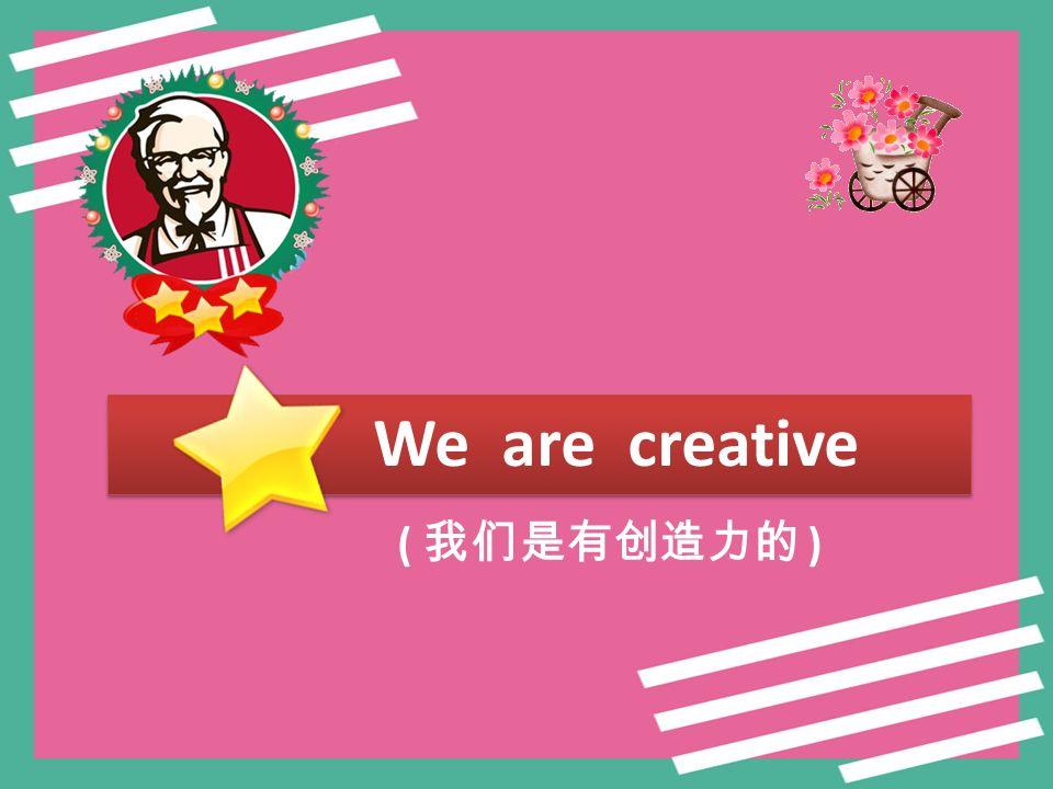 We are creative ( 我们是有创造力的 )
