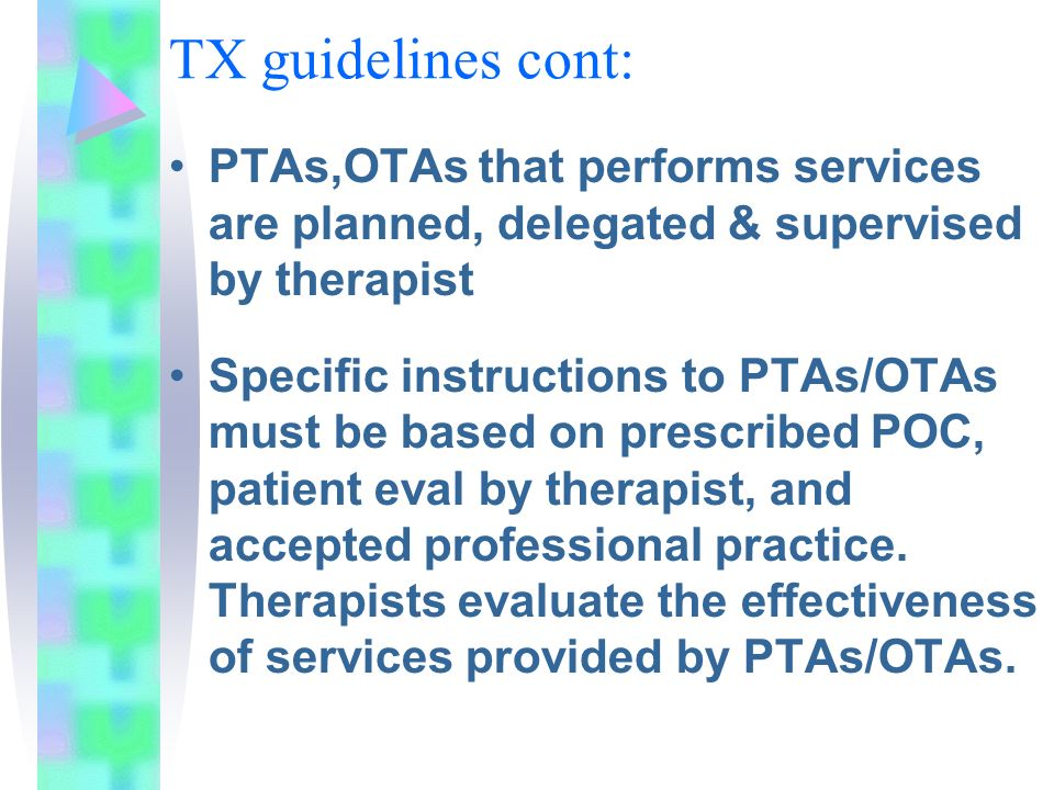 TX guidelines cont: PTAs,OTAs that performs services are planned, delegated & supervised by therapist.