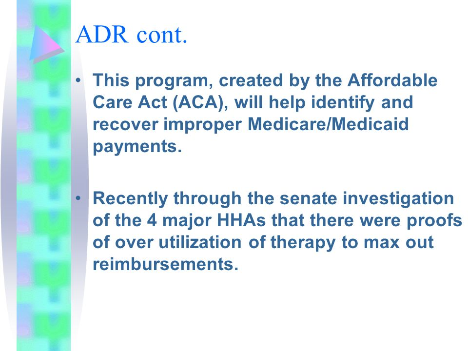 ADR cont. This program, created by the Affordable Care Act (ACA), will help identify and recover improper Medicare/Medicaid payments.