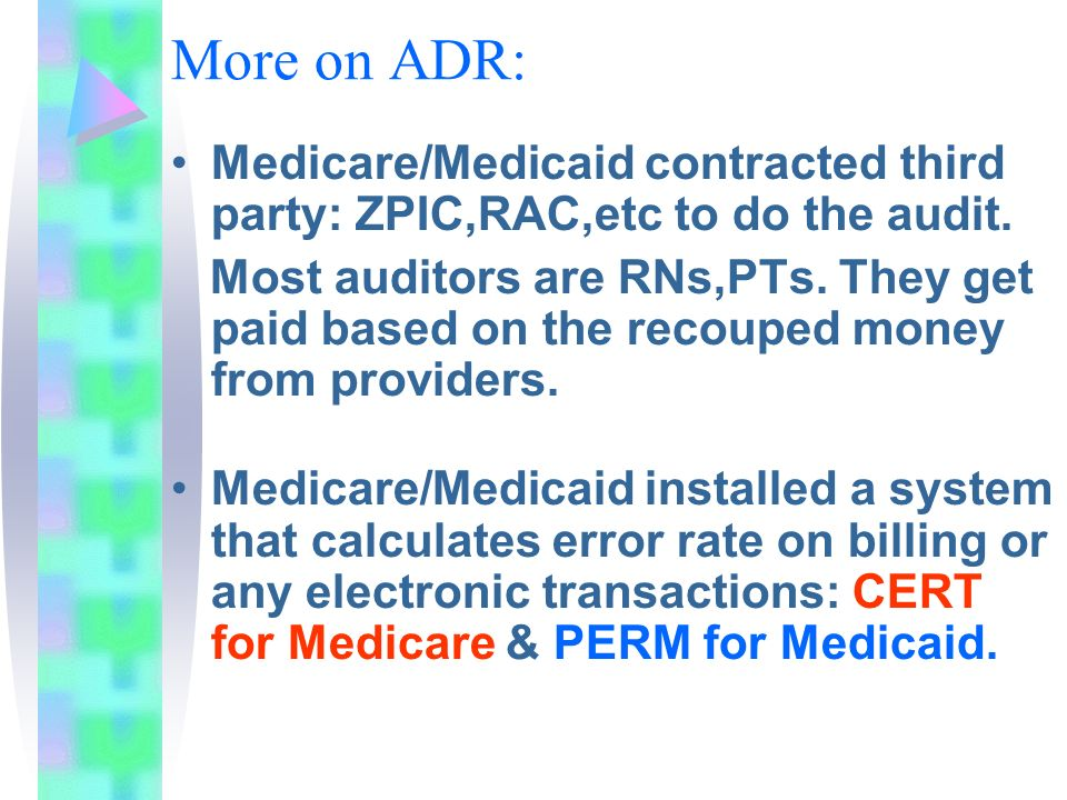 More on ADR: Medicare/Medicaid contracted third party: ZPIC,RAC,etc to do the audit.