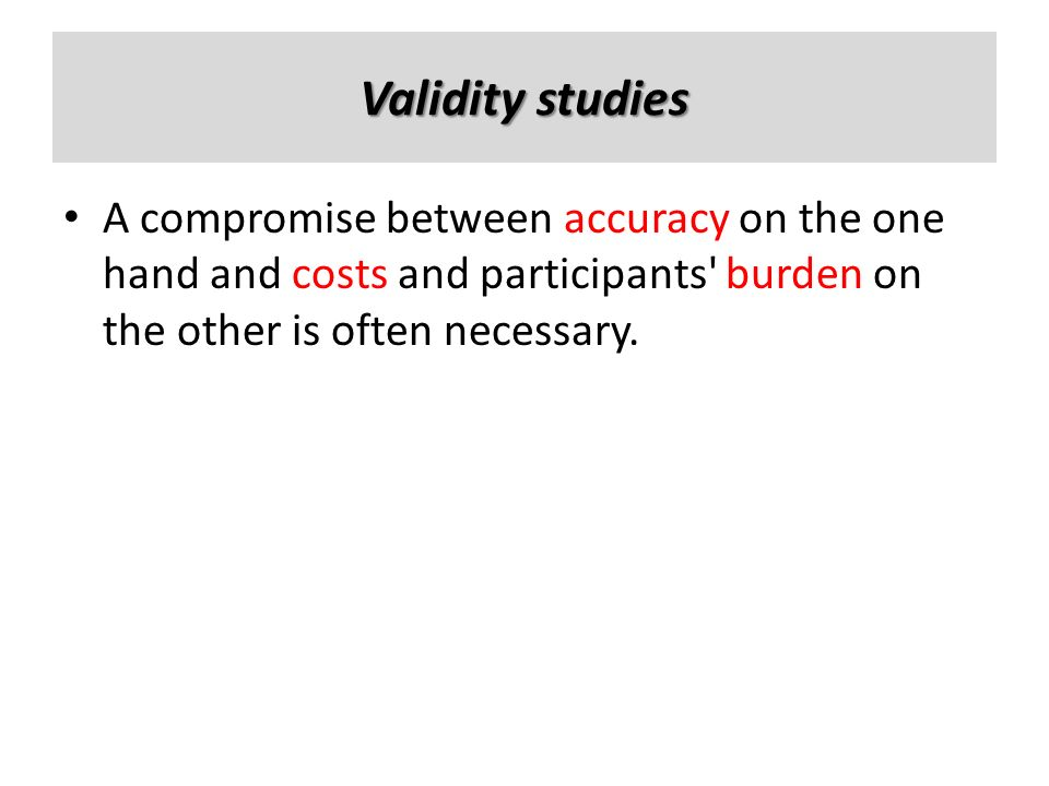 Validity studies A compromise between accuracy on the one hand and costs and participants burden on the other is often necessary.