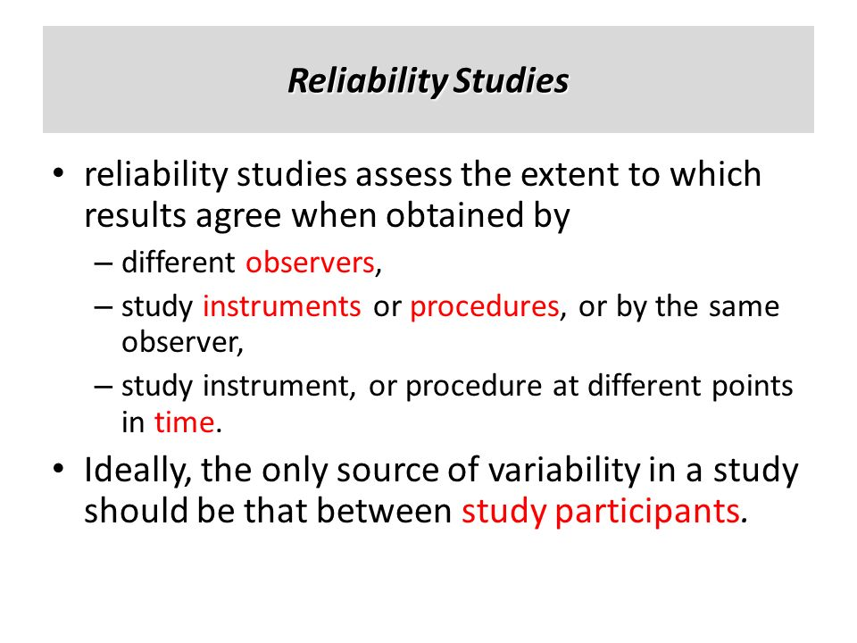 Reliability Studies reliability studies assess the extent to which results agree when obtained by. different observers,