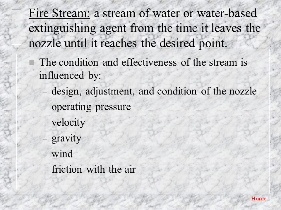 Fire Stream: a stream of water or water-based extinguishing agent from the time it leaves the nozzle until it reaches the desired point.