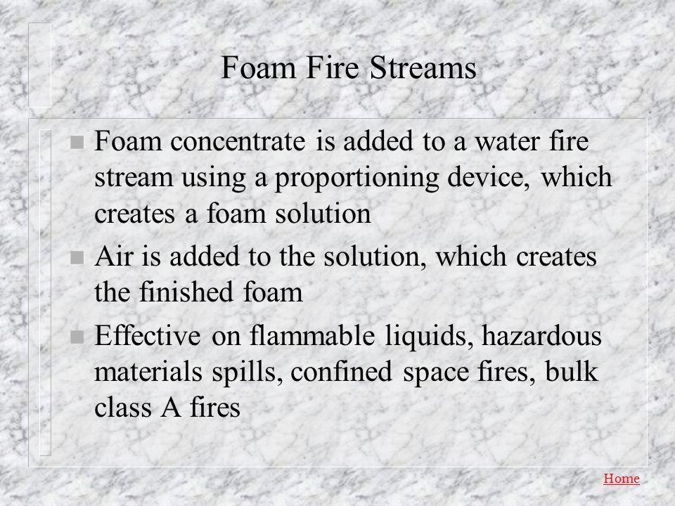 Foam Fire Streams Foam concentrate is added to a water fire stream using a proportioning device, which creates a foam solution.