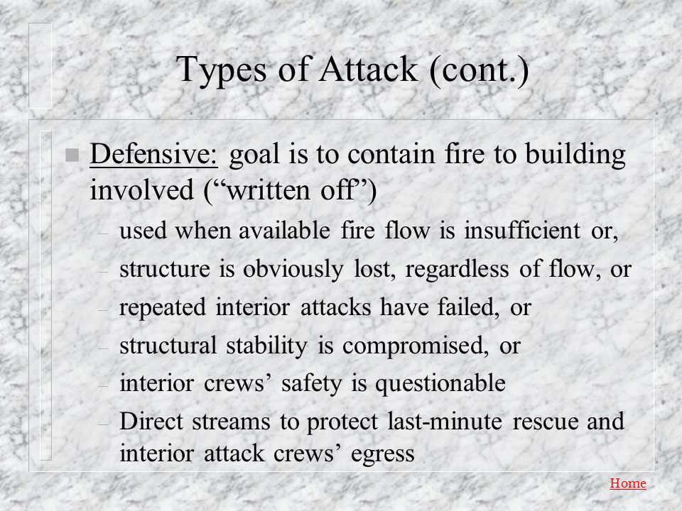 Types of Attack (cont.) Defensive: goal is to contain fire to building involved ( written off ) used when available fire flow is insufficient or,