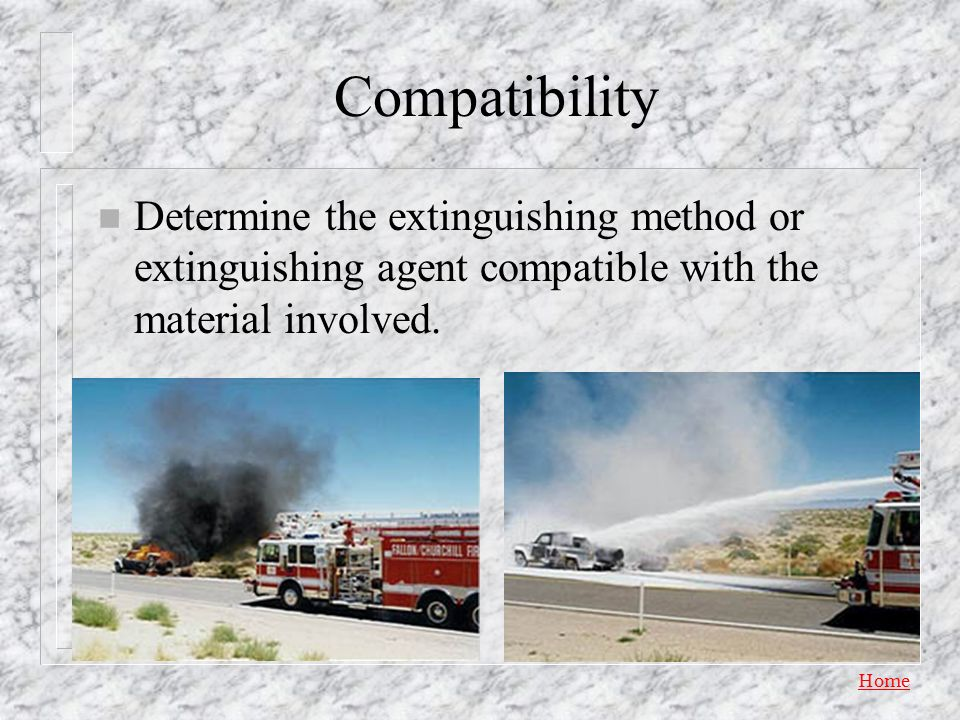Compatibility Determine the extinguishing method or extinguishing agent compatible with the material involved.