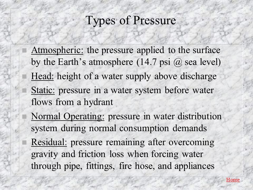 Types of Pressure Atmospheric: the pressure applied to the surface by the Earth's atmosphere (14.7 psi @ sea level)