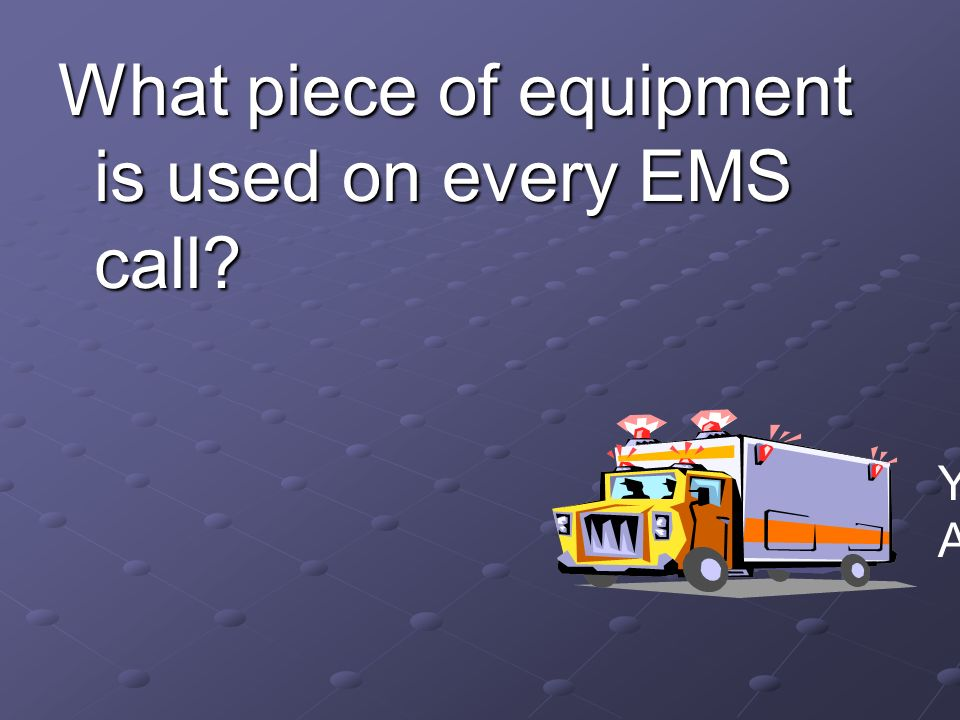 What piece of equipment is used on every EMS call