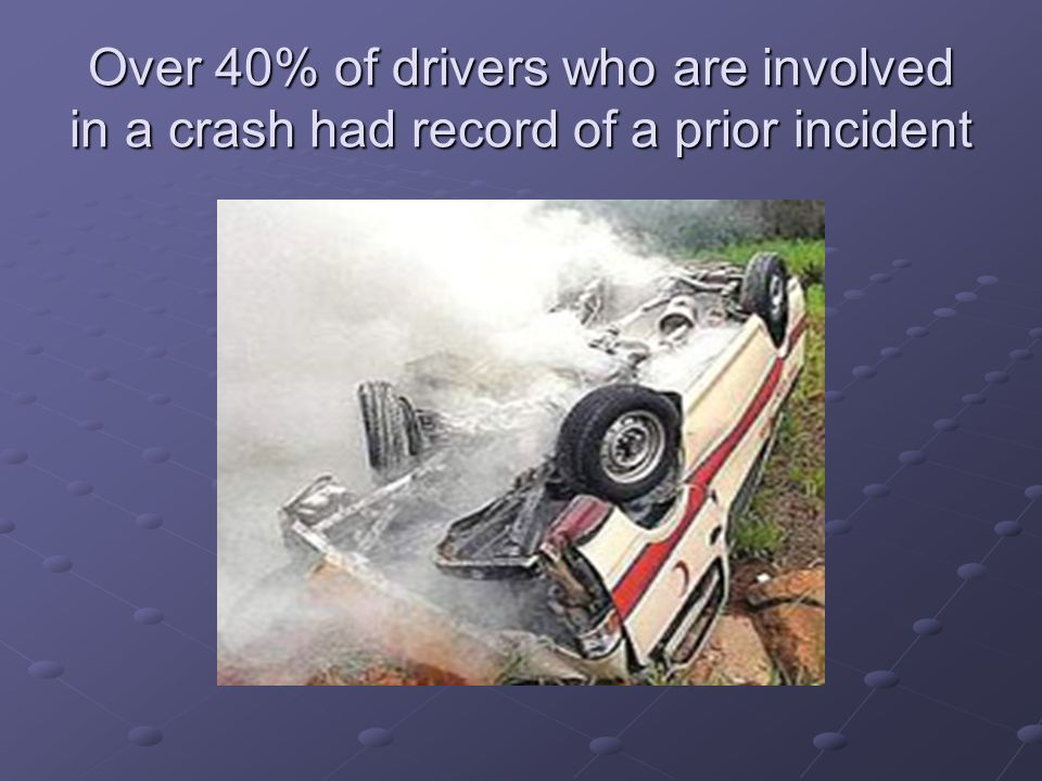 Over 40% of drivers who are involved in a crash had record of a prior incident