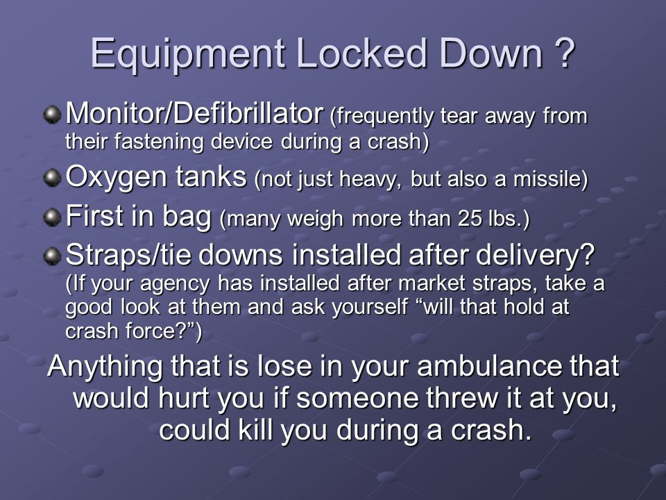 Equipment Locked Down Monitor/Defibrillator (frequently tear away from their fastening device during a crash)