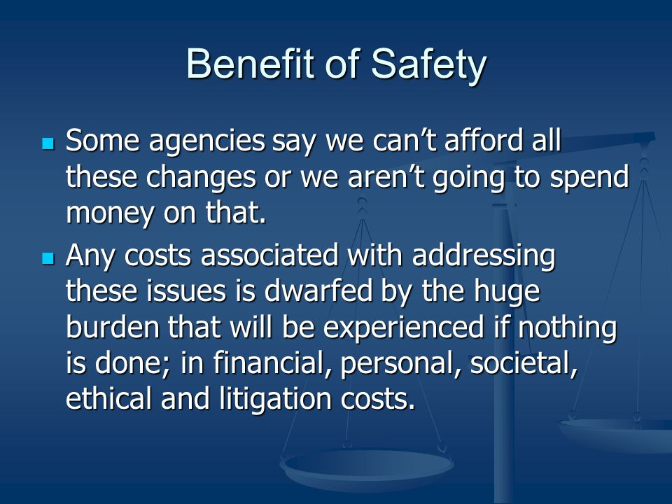 Benefit of Safety Some agencies say we can't afford all these changes or we aren't going to spend money on that.