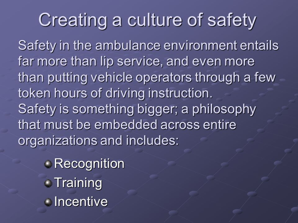 Creating a culture of safety Safety in the ambulance environment entails far more than lip service, and even more than putting vehicle operators through a few token hours of driving instruction. Safety is something bigger; a philosophy that must be embedded across entire organizations and includes: