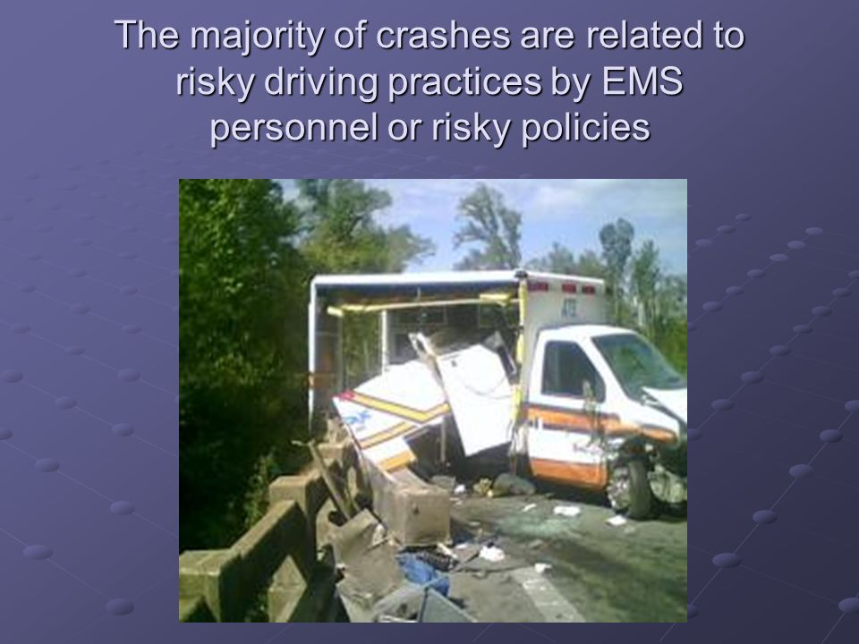 The majority of crashes are related to risky driving practices by EMS personnel or risky policies
