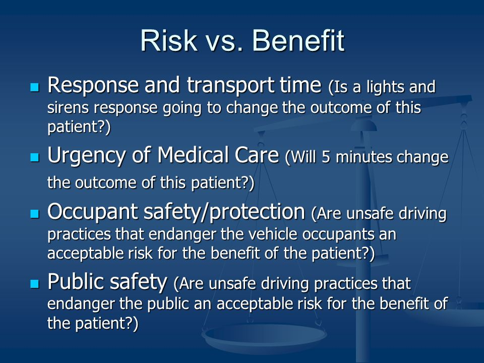 Risk vs. Benefit Response and transport time (Is a lights and sirens response going to change the outcome of this patient )