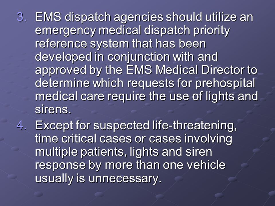 EMS dispatch agencies should utilize an emergency medical dispatch priority reference system that has been developed in conjunction with and approved by the EMS Medical Director to determine which requests for prehospital medical care require the use of lights and sirens.