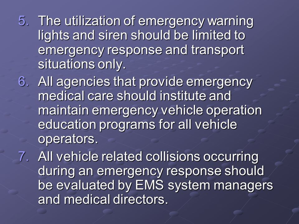 The utilization of emergency warning lights and siren should be limited to emergency response and transport situations only.