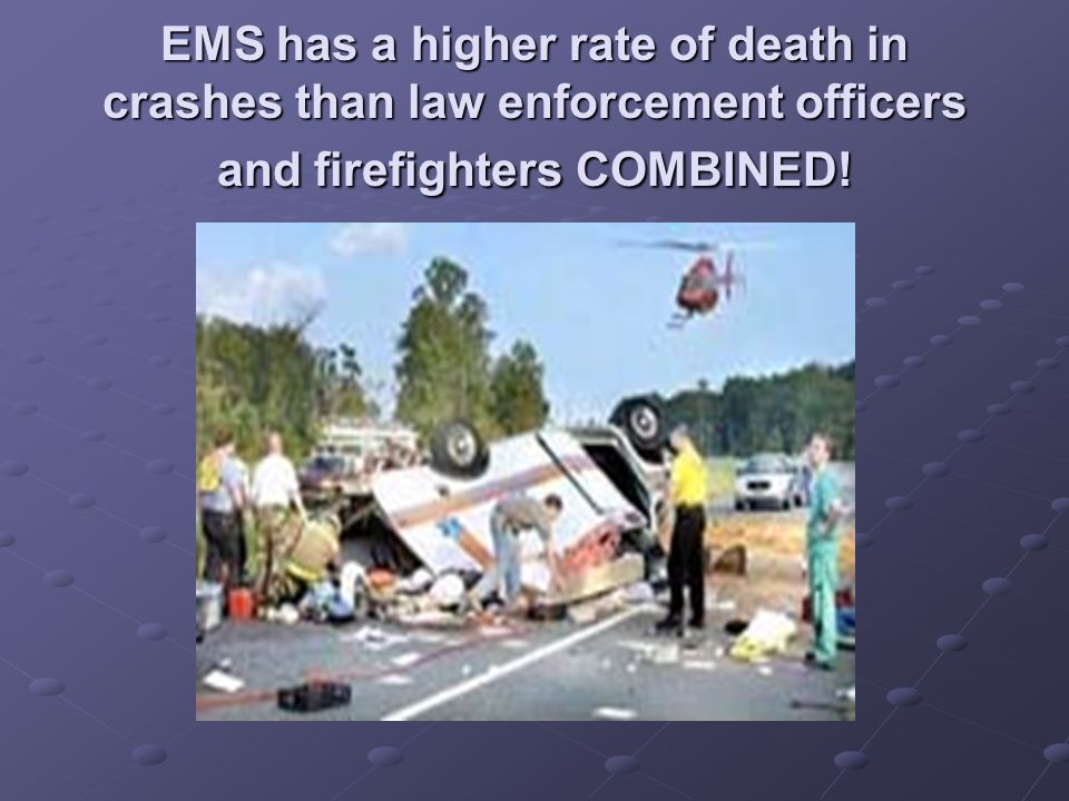 EMS has a higher rate of death in crashes than law enforcement officers and firefighters COMBINED!