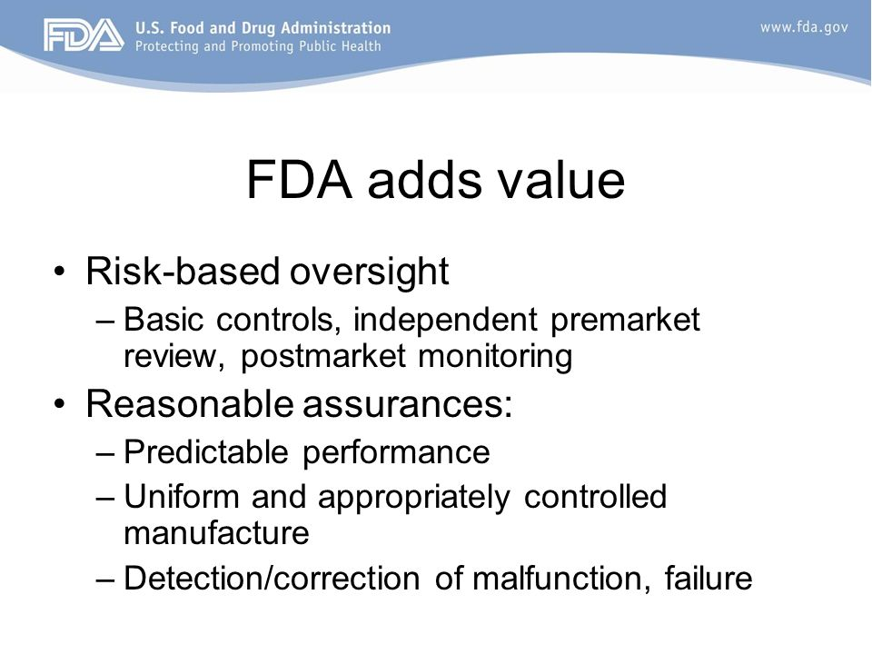 FDA adds value Risk-based oversight Reasonable assurances: