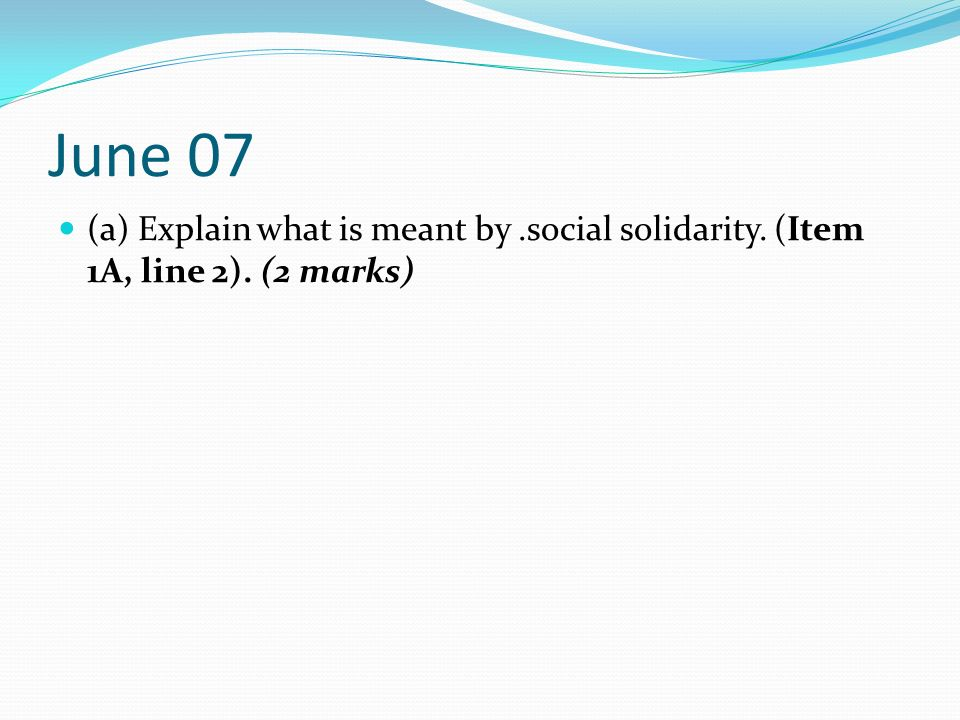 June 07 (a) Explain what is meant by .social solidarity. (Item 1A, line 2). (2 marks)