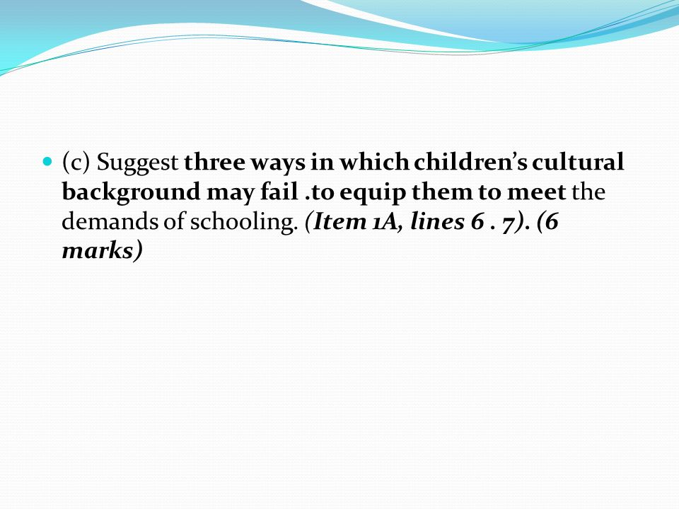 (c) Suggest three ways in which children's cultural background may fail .to equip them to meet the demands of schooling.