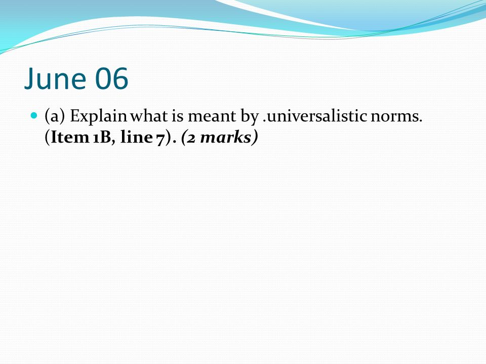 June 06 (a) Explain what is meant by .universalistic norms. (Item 1B, line 7). (2 marks)