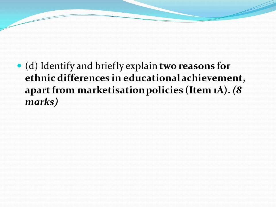 (d) Identify and briefly explain two reasons for ethnic differences in educational achievement, apart from marketisation policies (Item 1A).