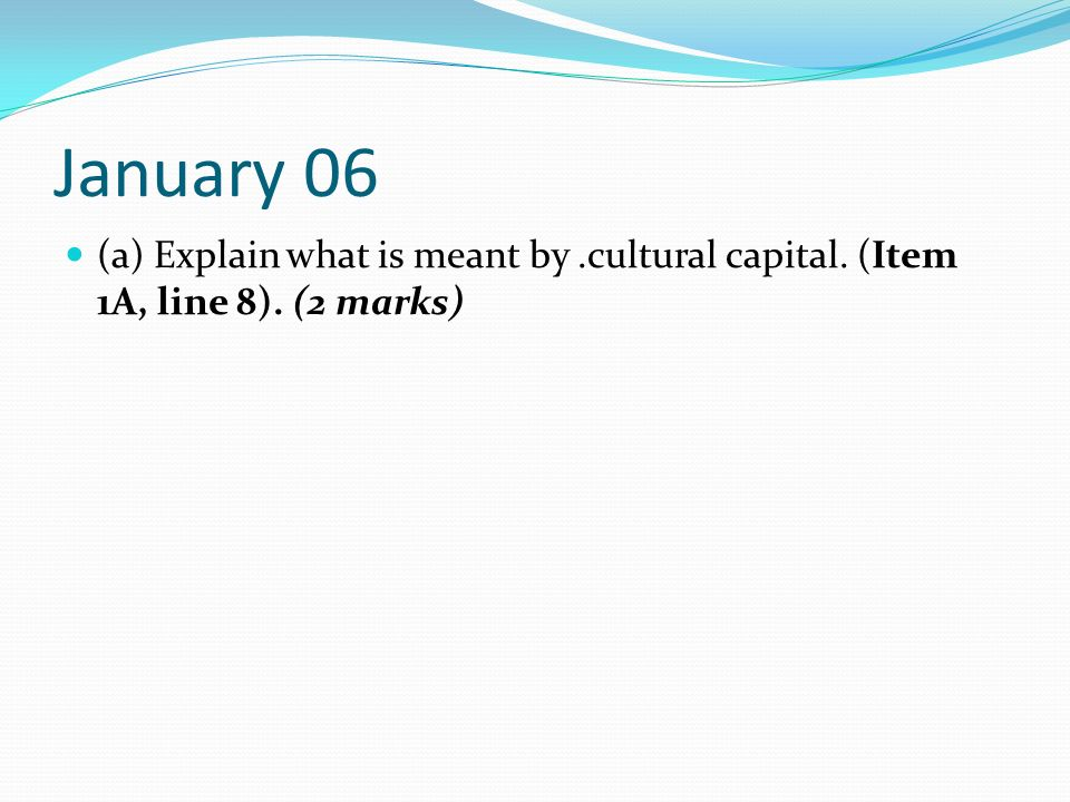 January 06 (a) Explain what is meant by .cultural capital. (Item 1A, line 8). (2 marks)