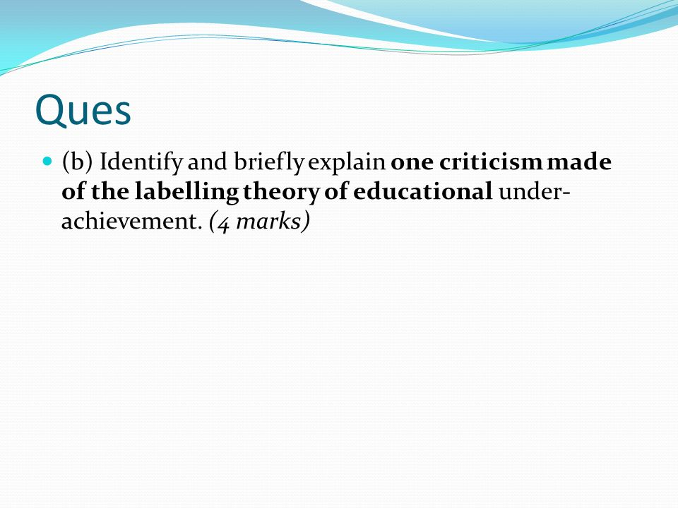 Ques (b) Identify and briefly explain one criticism made of the labelling theory of educational under-achievement.