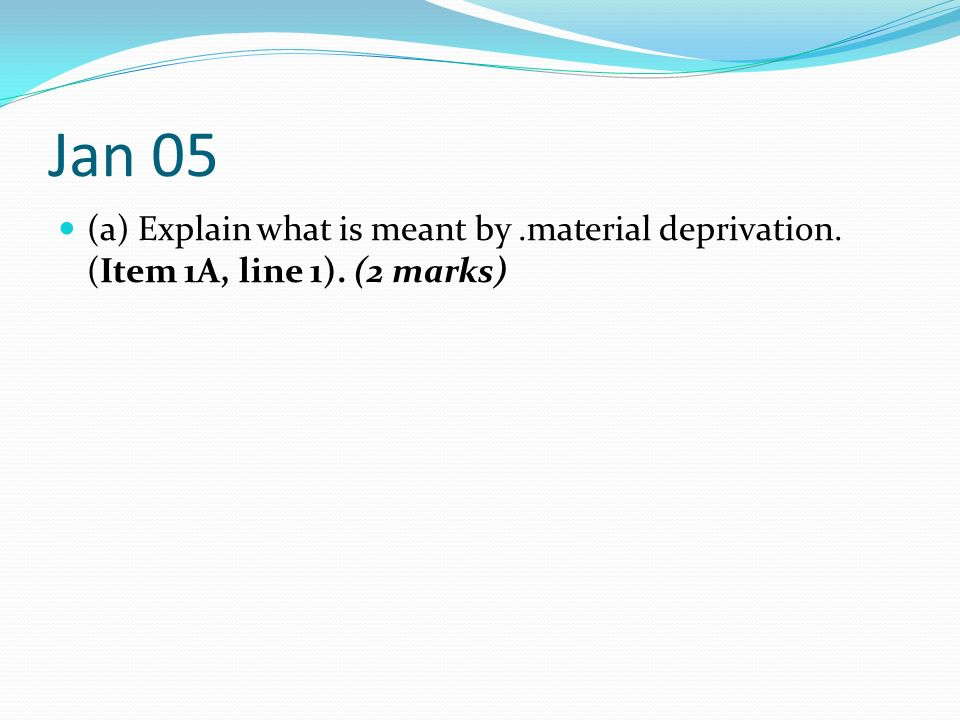 Jan 05 (a) Explain what is meant by .material deprivation. (Item 1A, line 1). (2 marks)
