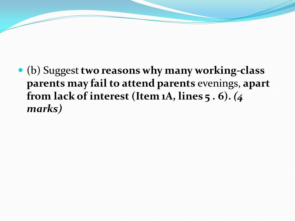 (b) Suggest two reasons why many working-class parents may fail to attend parents evenings, apart from lack of interest (Item 1A, lines 5 .