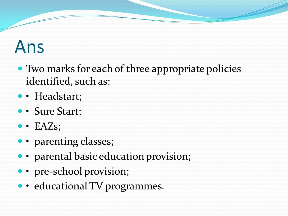 Ans Two marks for each of three appropriate policies identified, such as: • Headstart; • Sure Start;