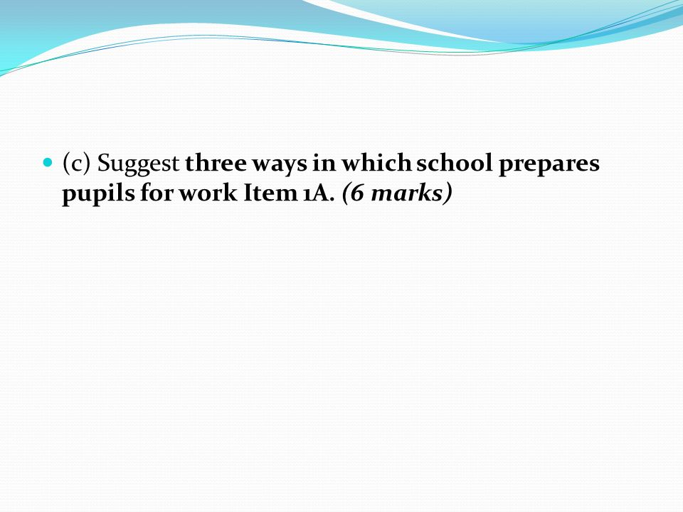 (c) Suggest three ways in which school prepares pupils for work Item 1A. (6 marks)