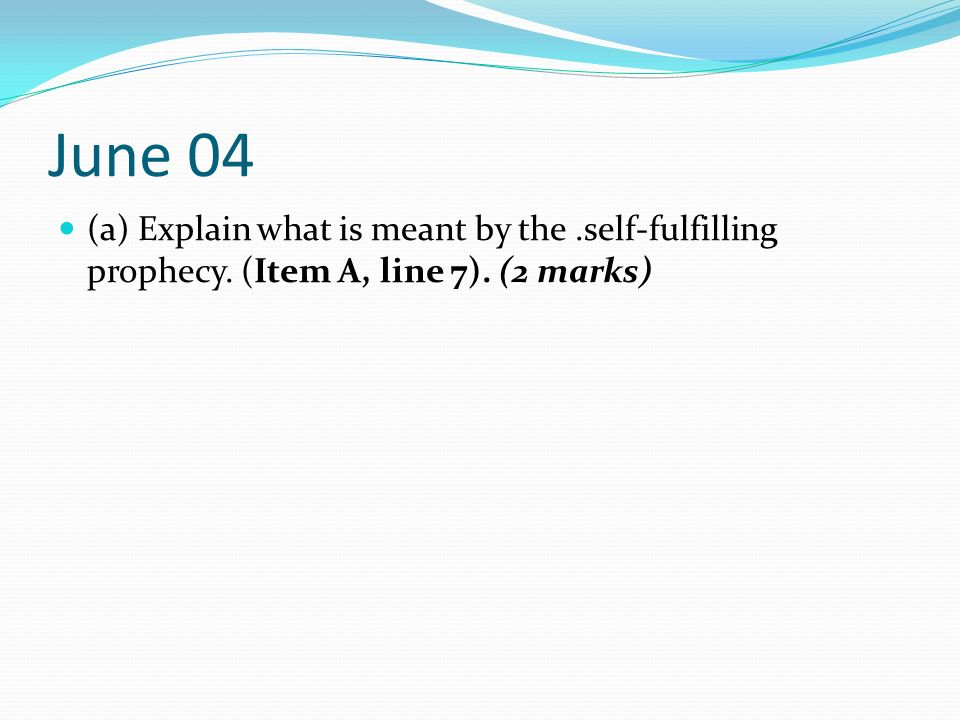 June 04 (a) Explain what is meant by the .self-fulfilling prophecy. (Item A, line 7). (2 marks)