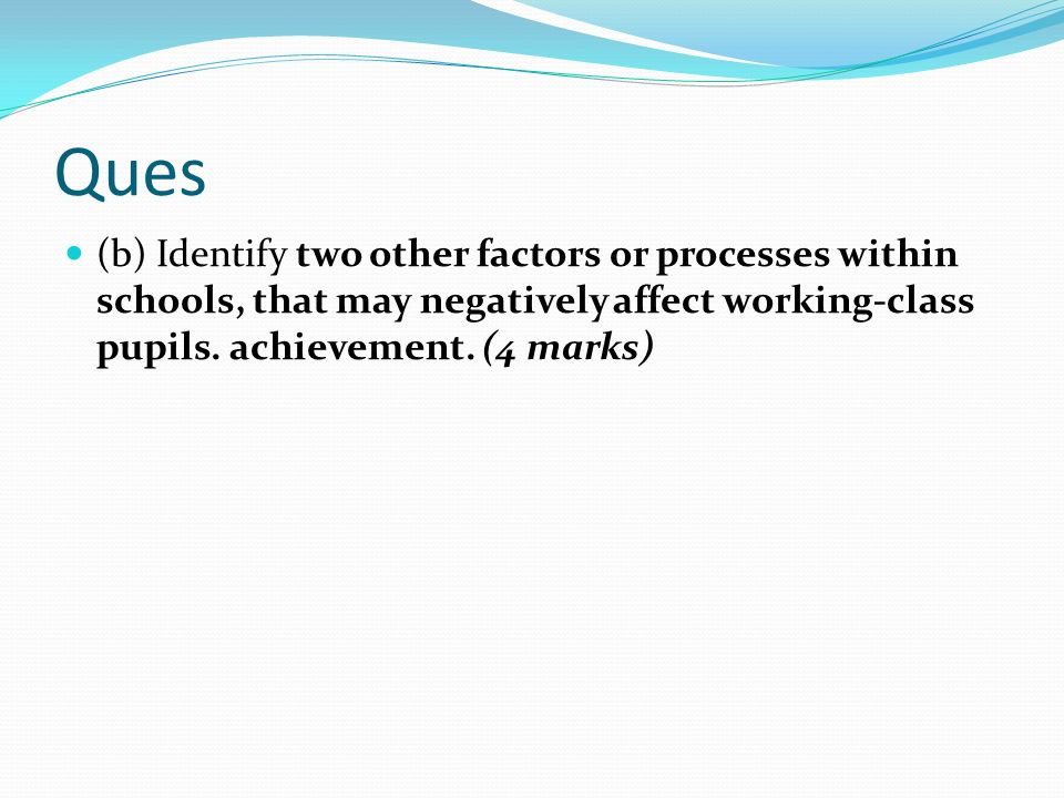 Ques (b) Identify two other factors or processes within schools, that may negatively affect working-class pupils.