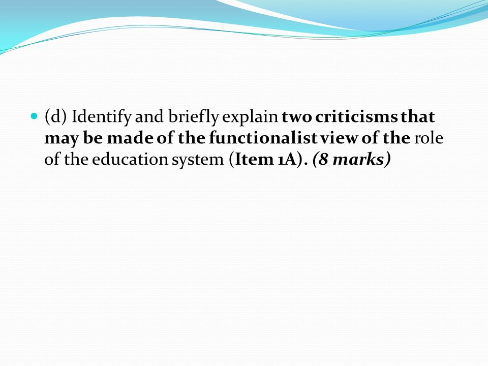 (d) Identify and briefly explain two criticisms that may be made of the functionalist view of the role of the education system (Item 1A).