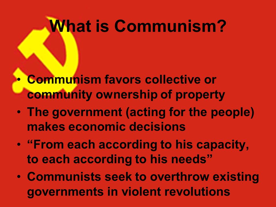 What is Communism Communism favors collective or community ownership of property. The government (acting for the people) makes economic decisions.