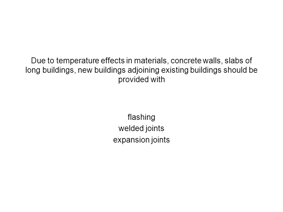 Due to temperature effects in materials, concrete walls, slabs of long buildings, new buildings adjoining existing buildings should be provided with