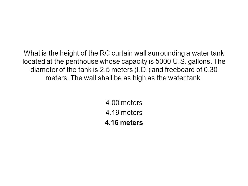 What is the height of the RC curtain wall surrounding a water tank located at the penthouse whose capacity is 5000 U.S. gallons. The diameter of the tank is 2.5 meters (I.D.) and freeboard of 0.30 meters. The wall shall be as high as the water tank.