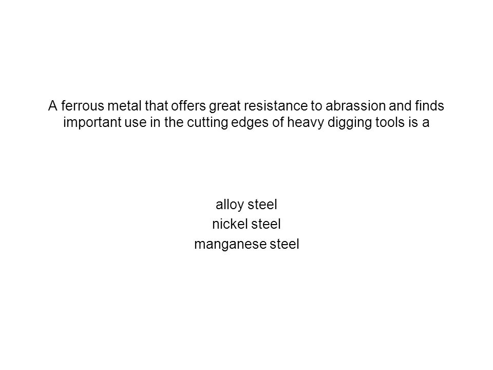 A ferrous metal that offers great resistance to abrassion and finds important use in the cutting edges of heavy digging tools is a