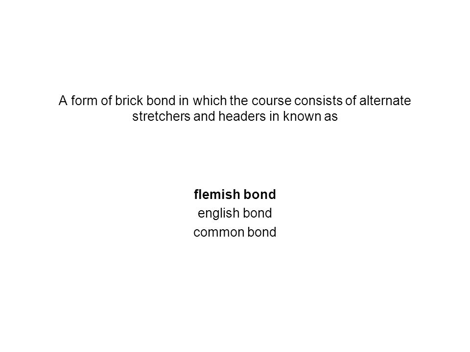 A form of brick bond in which the course consists of alternate stretchers and headers in known as