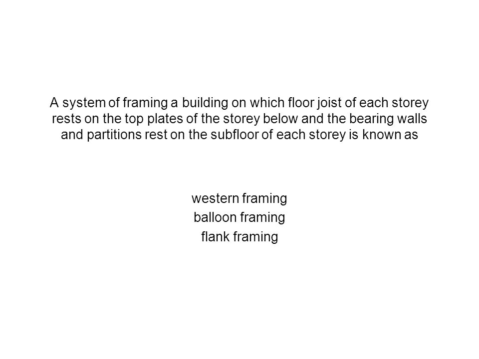 A system of framing a building on which floor joist of each storey rests on the top plates of the storey below and the bearing walls and partitions rest on the subfloor of each storey is known as