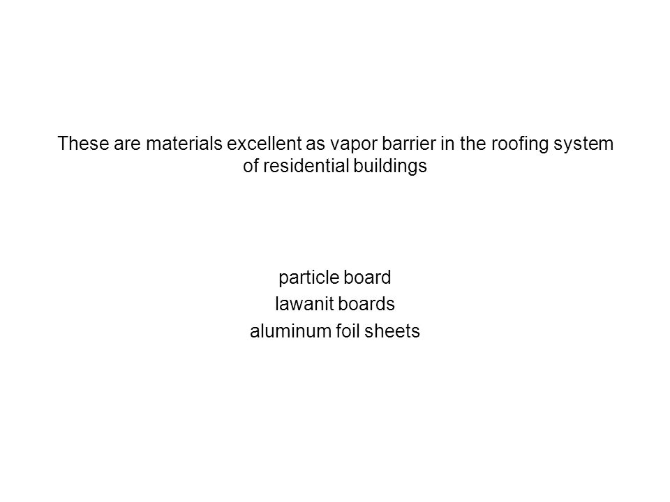 These are materials excellent as vapor barrier in the roofing system of residential buildings