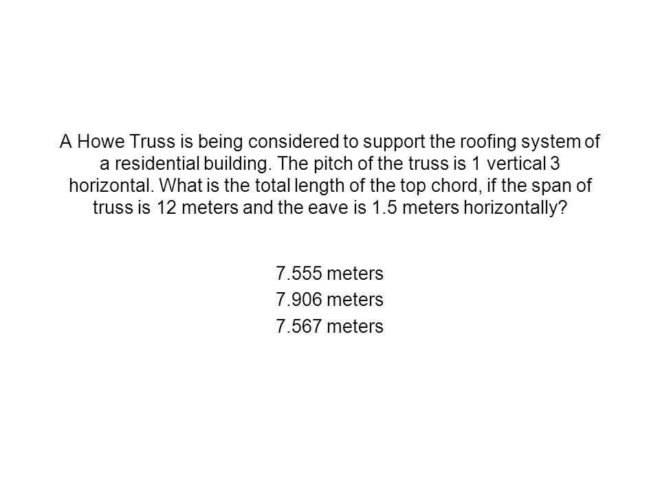 A Howe Truss is being considered to support the roofing system of a residential building. The pitch of the truss is 1 vertical 3 horizontal. What is the total length of the top chord, if the span of truss is 12 meters and the eave is 1.5 meters horizontally