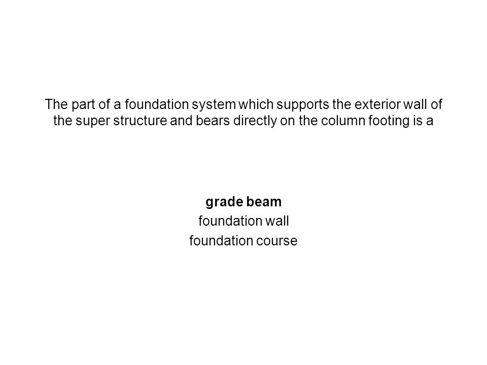 The part of a foundation system which supports the exterior wall of the super structure and bears directly on the column footing is a