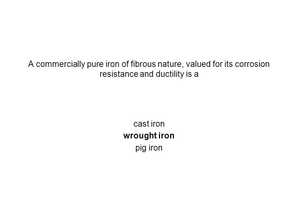 A commercially pure iron of fibrous nature, valued for its corrosion resistance and ductility is a